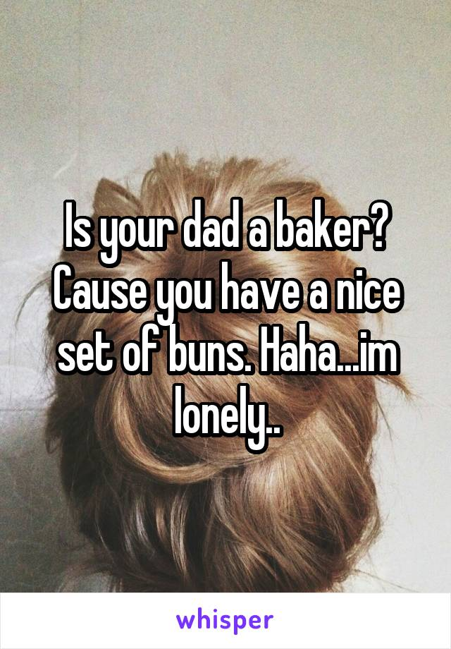 Is your dad a baker? Cause you have a nice set of buns. Haha...im lonely..