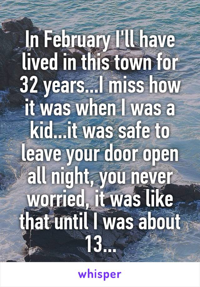 In February I'll have lived in this town for 32 years...I miss how it was when I was a kid...it was safe to leave your door open all night, you never worried, it was like that until I was about 13...