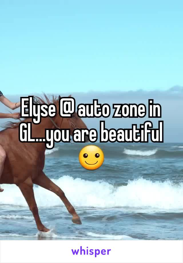 Elyse @ auto zone in GL...you are beautiful ☺