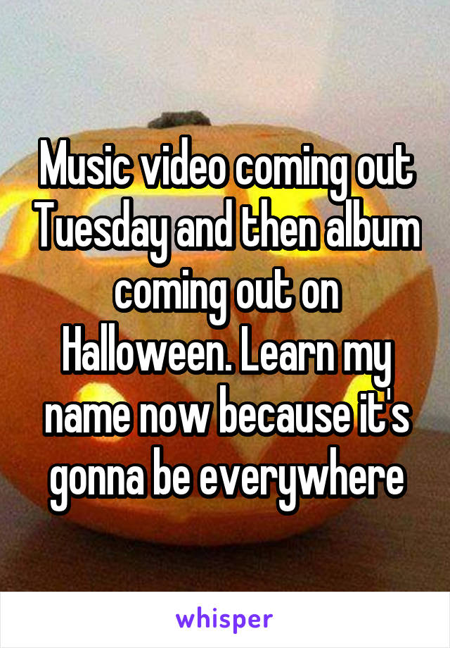 Music video coming out Tuesday and then album coming out on Halloween. Learn my name now because it's gonna be everywhere