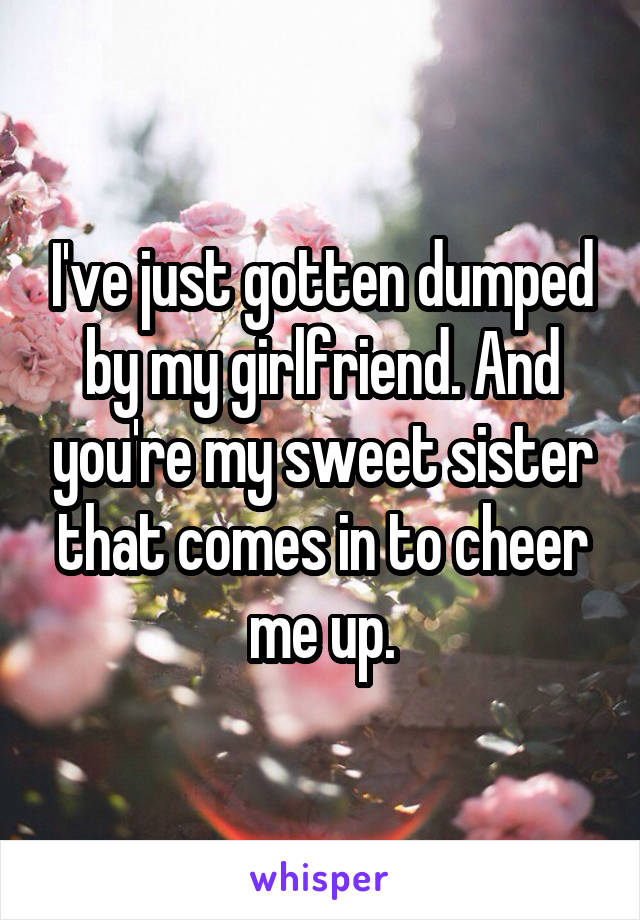 I've just gotten dumped by my girlfriend. And you're my sweet sister that comes in to cheer me up.