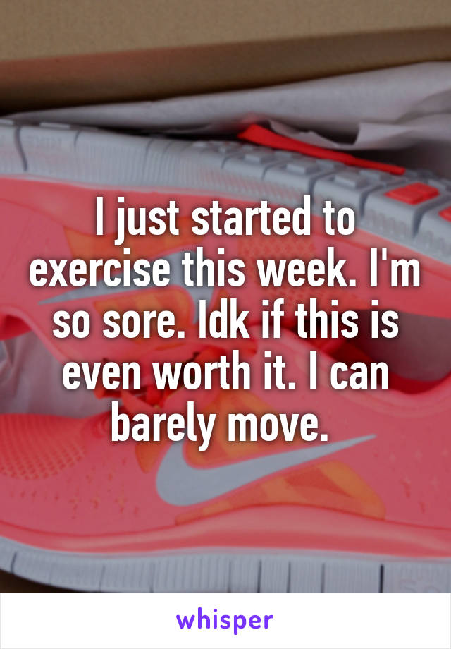 I just started to exercise this week. I'm so sore. Idk if this is even worth it. I can barely move.