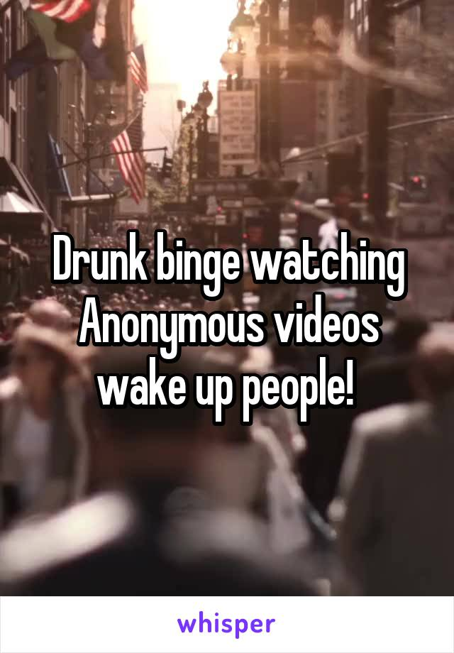 Drunk binge watching Anonymous videos wake up people!