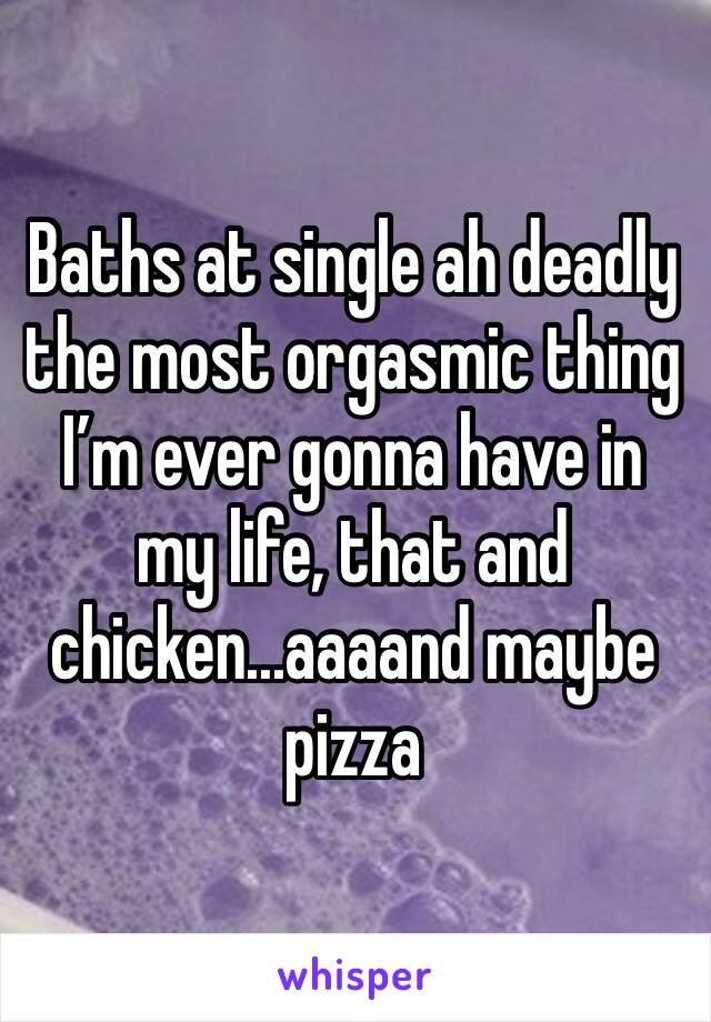 Baths at single ah deadly the most orgasmic thing I'm ever gonna have in my life, that and chicken...aaaand maybe pizza