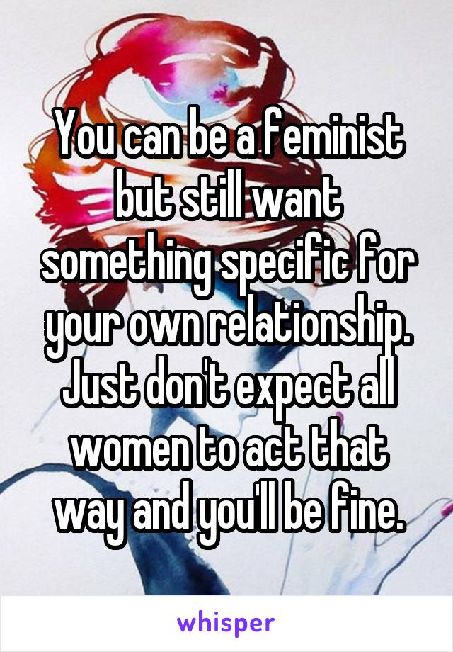 You can be a feminist but still want something specific for your own relationship. Just don't expect all women to act that way and you'll be fine.
