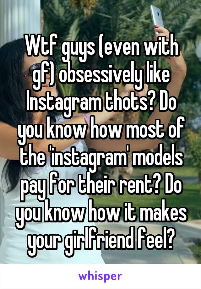 Wtf guys (even with gf) obsessively like Instagram thots? Do you know how most of the 'instagram' models pay for their rent? Do you know how it makes your girlfriend feel?