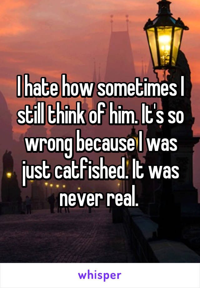 I hate how sometimes I still think of him. It's so wrong because I was just catfished. It was never real.