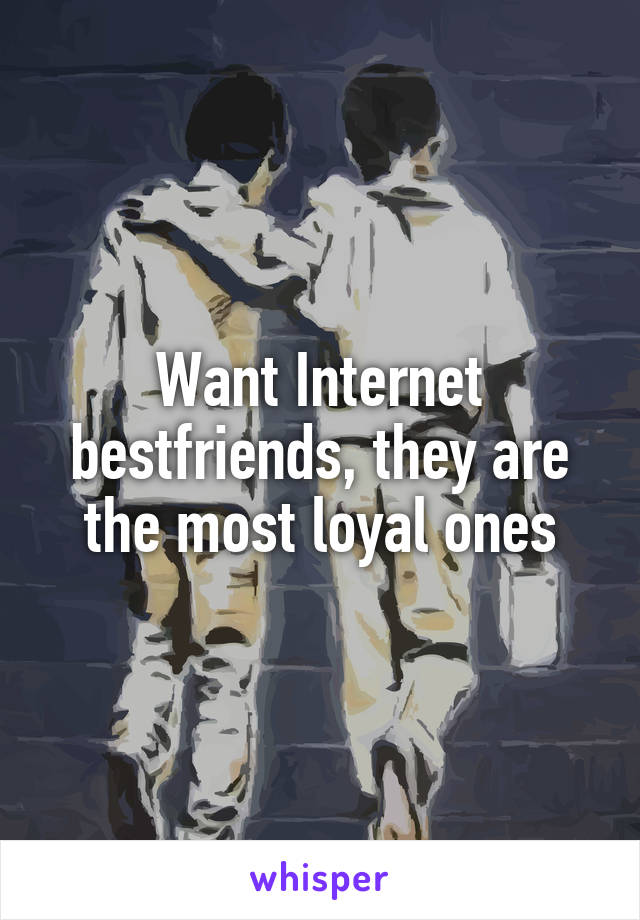 Want Internet bestfriends, they are the most loyal ones