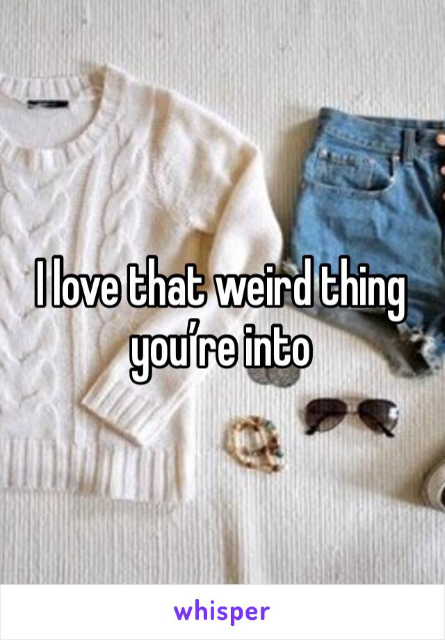 I love that weird thing you're into