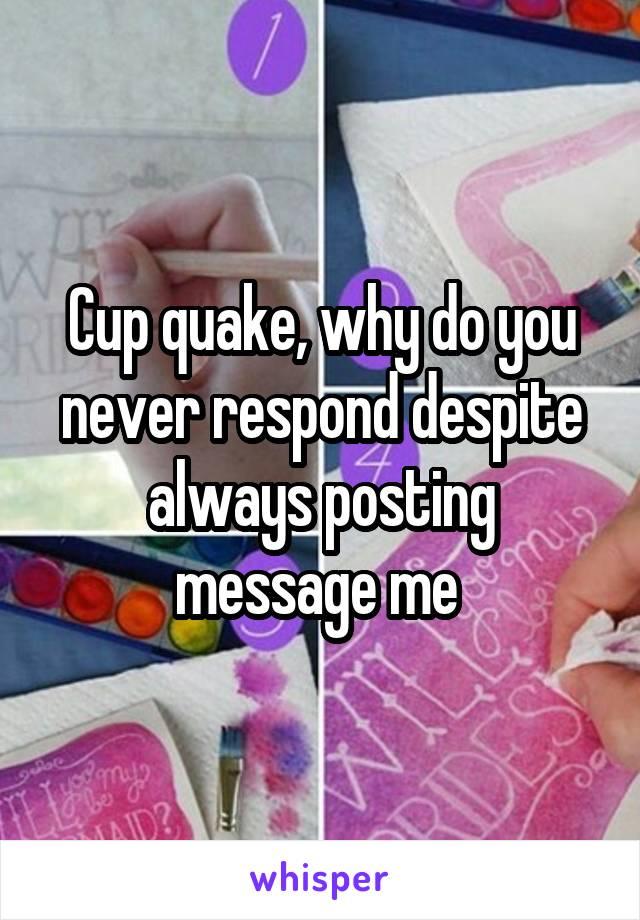Cup quake, why do you never respond despite always posting message me