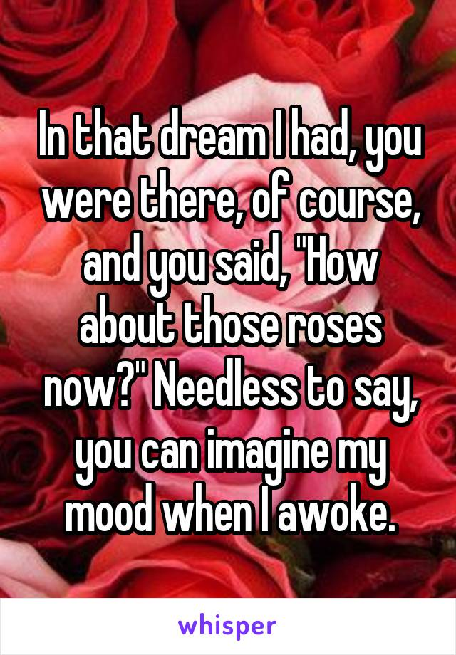 """In that dream I had, you were there, of course, and you said, """"How about those roses now?"""" Needless to say, you can imagine my mood when I awoke."""