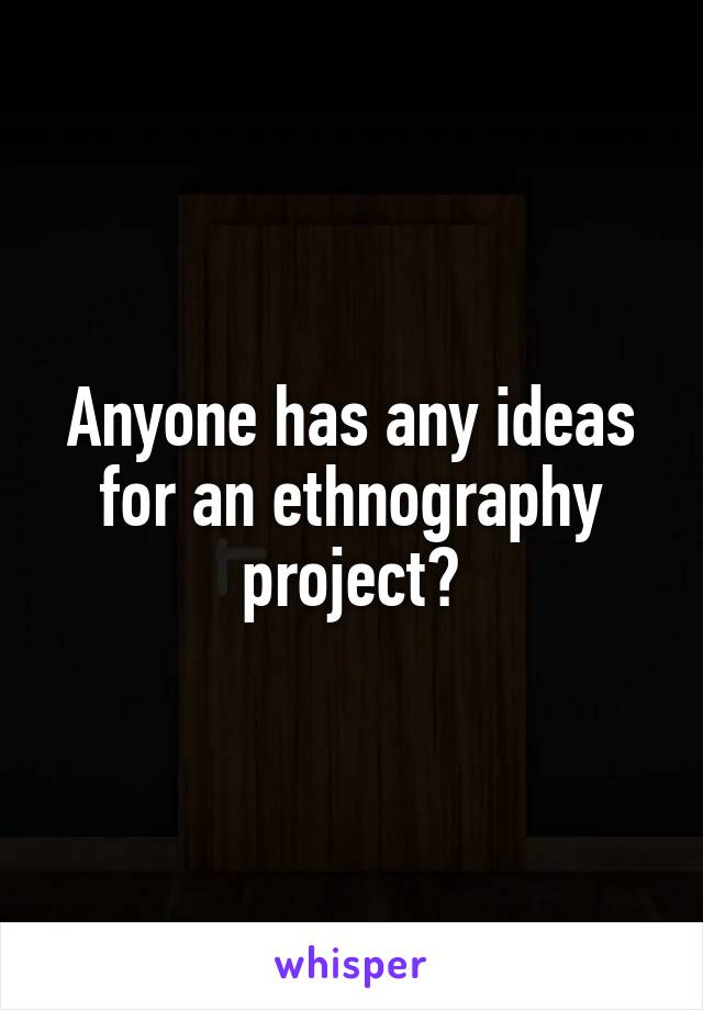 Anyone has any ideas for an ethnography project?