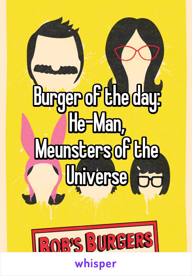 Burger of the day: He-Man, Meunsters of the Universe