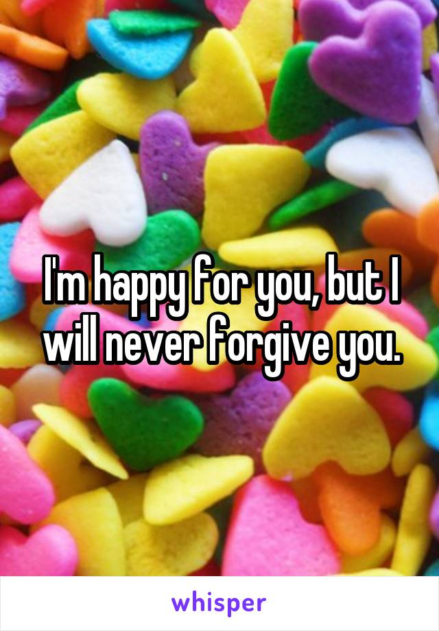 I'm happy for you, but I will never forgive you.