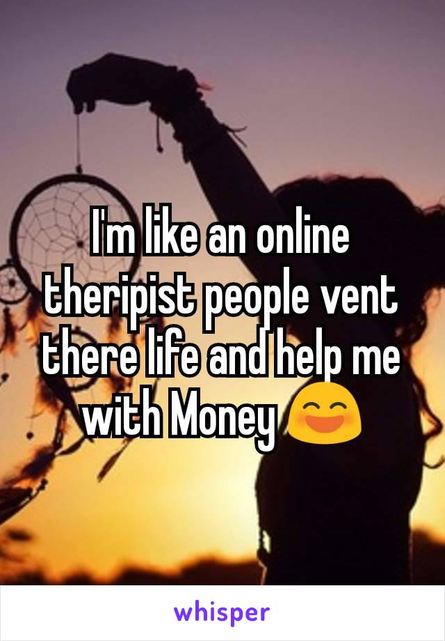 I'm like an online theripist people vent there life and help me with Money 😄