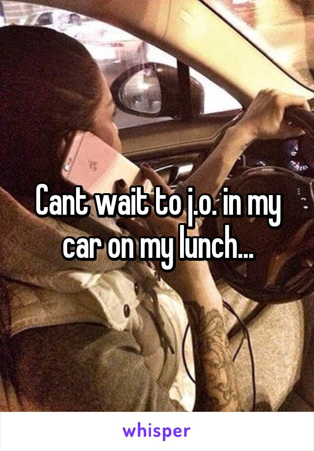 Cant wait to j.o. in my car on my lunch...