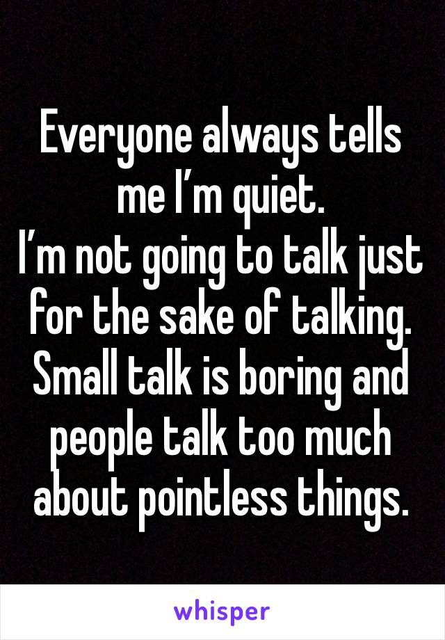 Everyone always tells me I'm quiet.  I'm not going to talk just for the sake of talking.  Small talk is boring and people talk too much about pointless things.