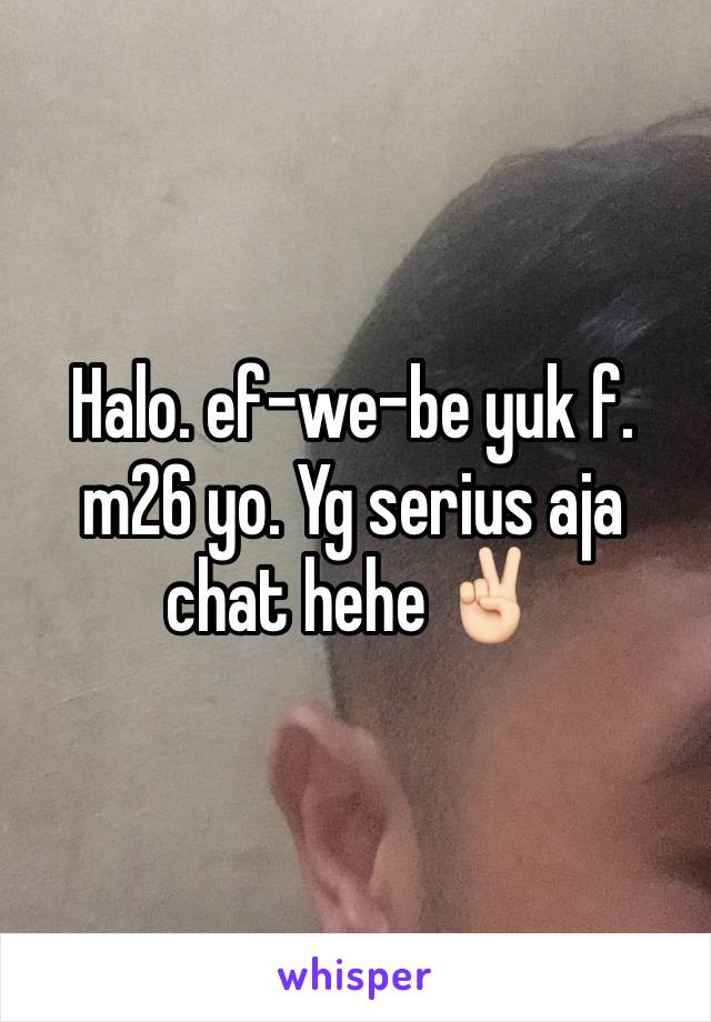 Halo. ef-we-be yuk f. m26 yo. Yg serius aja chat hehe ✌🏻