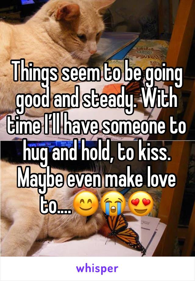 Things seem to be going good and steady. With time I'll have someone to hug and hold, to kiss. Maybe even make love to....😊😭😍