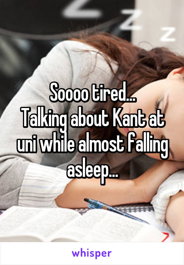 Soooo tired... Talking about Kant at uni while almost falling asleep...