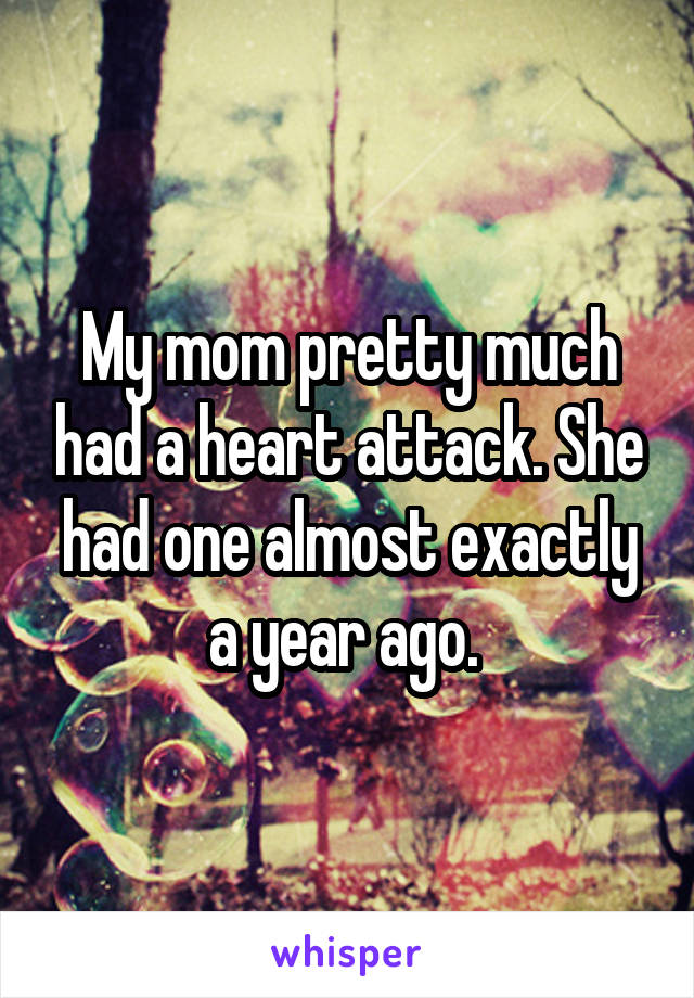 My mom pretty much had a heart attack. She had one almost exactly a year ago.