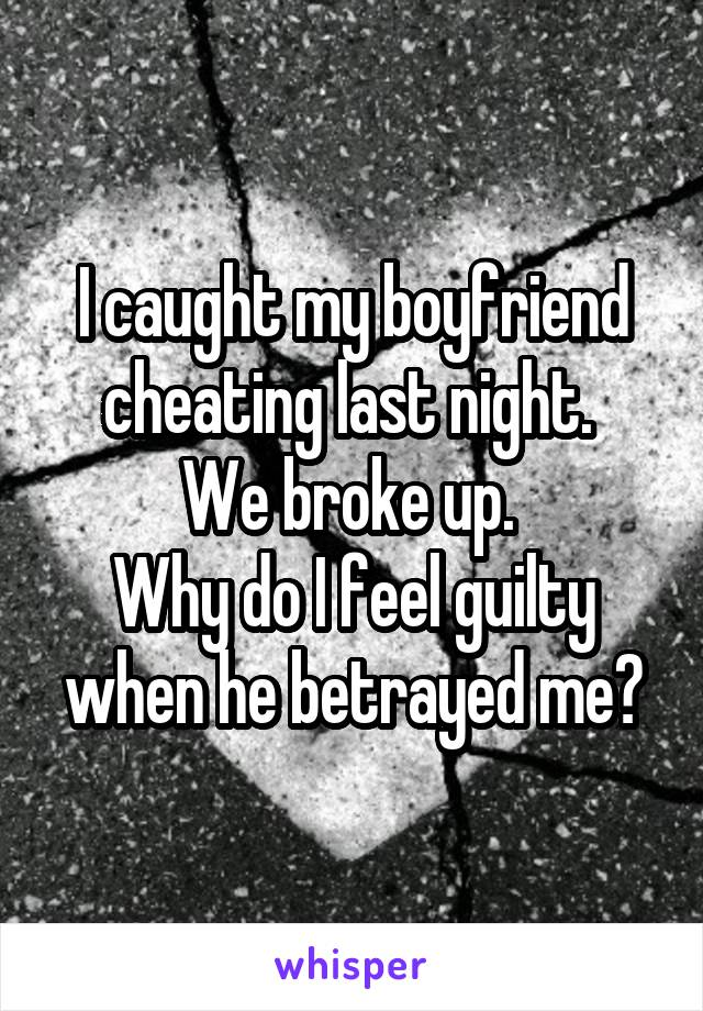 I caught my boyfriend cheating last night.  We broke up.  Why do I feel guilty when he betrayed me?