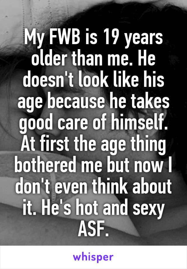 My FWB is 19 years older than me. He doesn't look like his age because he takes good care of himself. At first the age thing bothered me but now I don't even think about it. He's hot and sexy ASF.