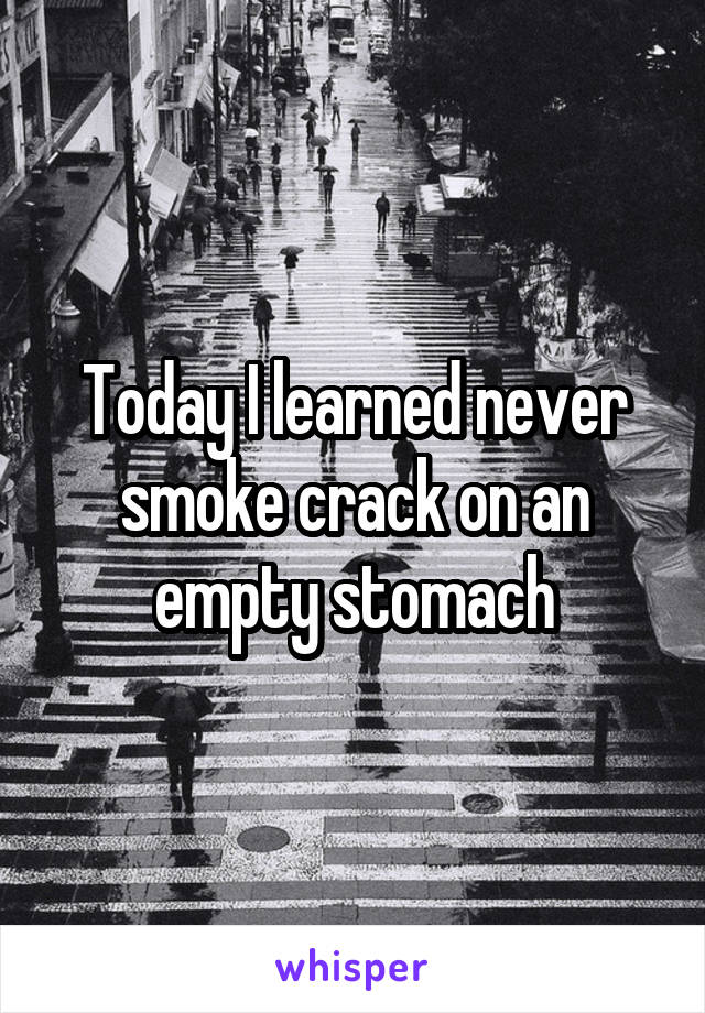Today I learned never smoke crack on an empty stomach