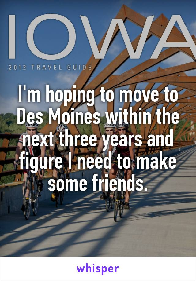 I'm hoping to move to Des Moines within the next three years and figure I need to make some friends.
