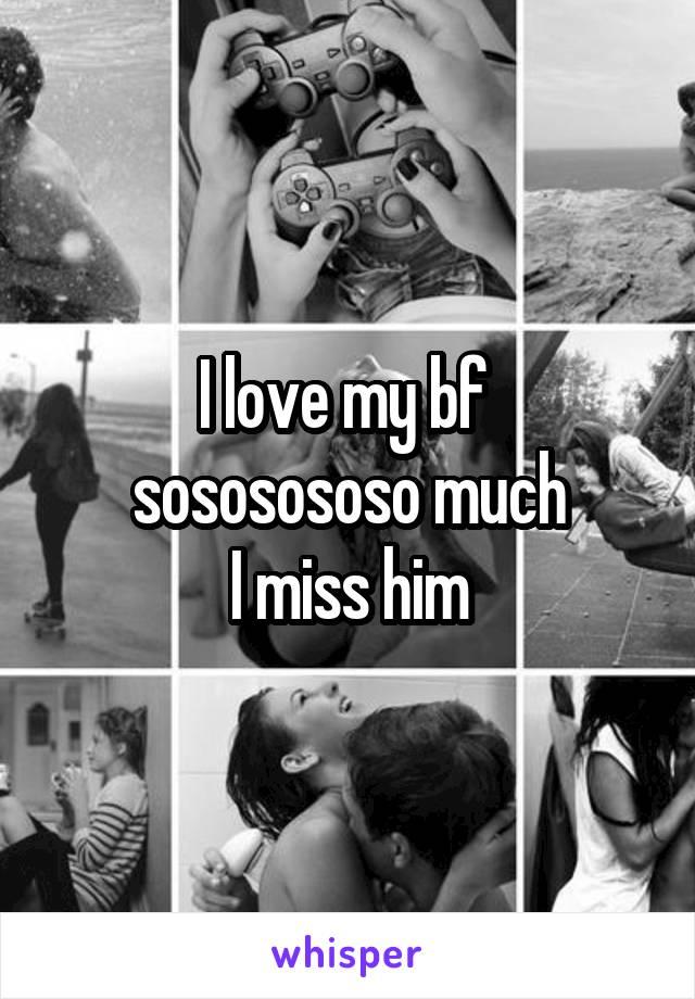 I love my bf  sososososo much I miss him