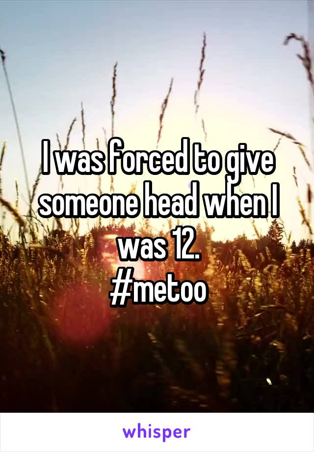 I was forced to give someone head when I was 12. #metoo