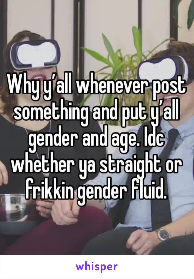 Why y'all whenever post something and put y'all gender and age. Idc whether ya straight or frikkin gender fluid.
