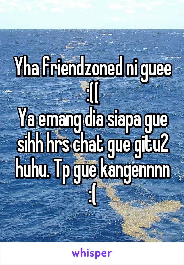 Yha friendzoned ni guee :(( Ya emang dia siapa gue sihh hrs chat gue gitu2 huhu. Tp gue kangennnn :(