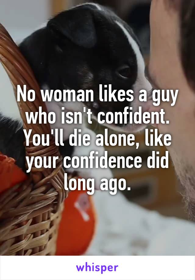 No woman likes a guy who isn't confident. You'll die alone, like your confidence did long ago.