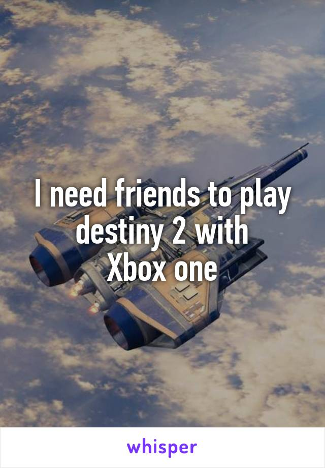 I need friends to play destiny 2 with Xbox one