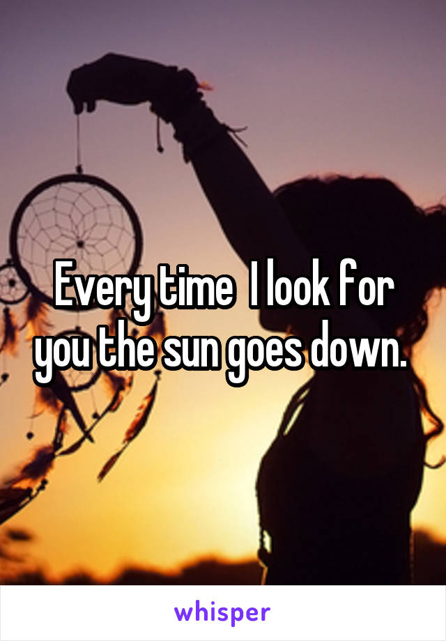 Every time  I look for you the sun goes down.