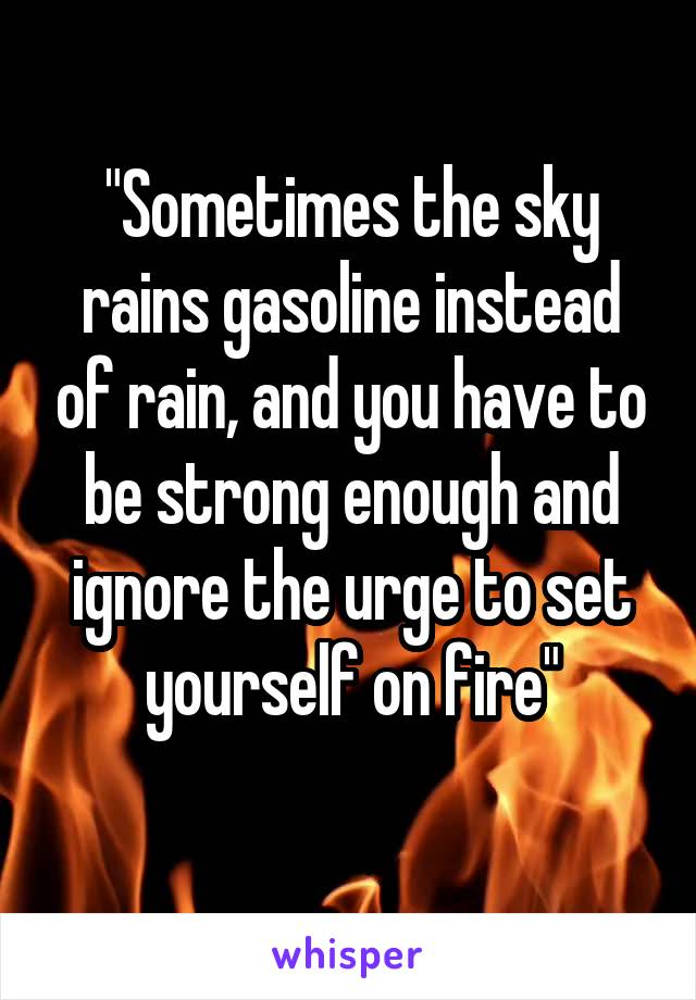 """Sometimes the sky rains gasoline instead of rain, and you have to be strong enough and ignore the urge to set yourself on fire"""