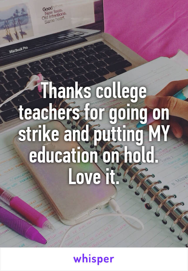 Thanks college teachers for going on strike and putting MY education on hold. Love it.