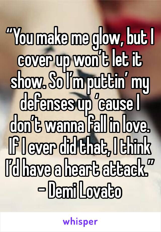 """""""You make me glow, but I cover up won't let it show. So I'm puttin' my defenses up 'cause I don't wanna fall in love. If I ever did that, I think I'd have a heart attack."""" - Demi Lovato"""