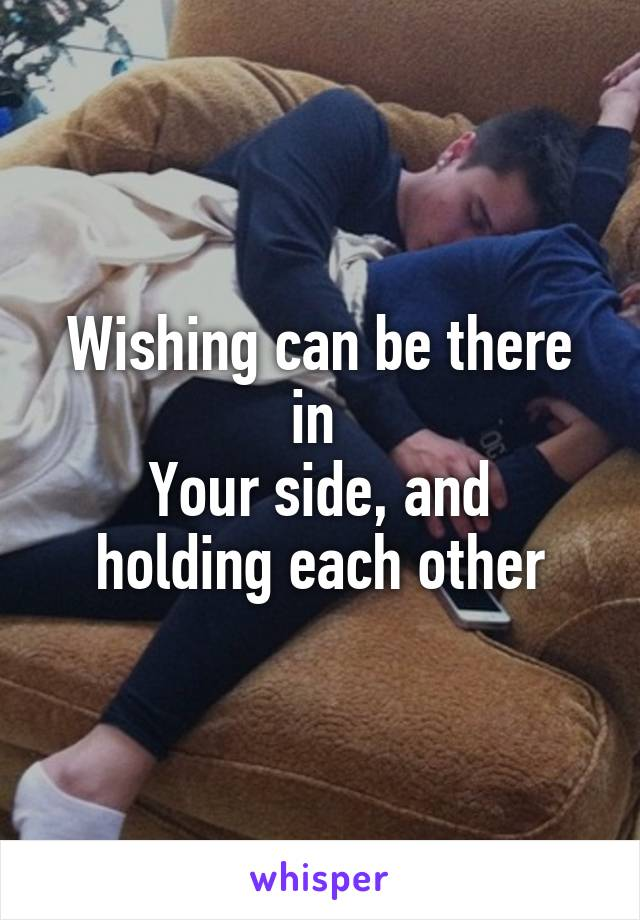 Wishing can be there in  Your side, and holding each other