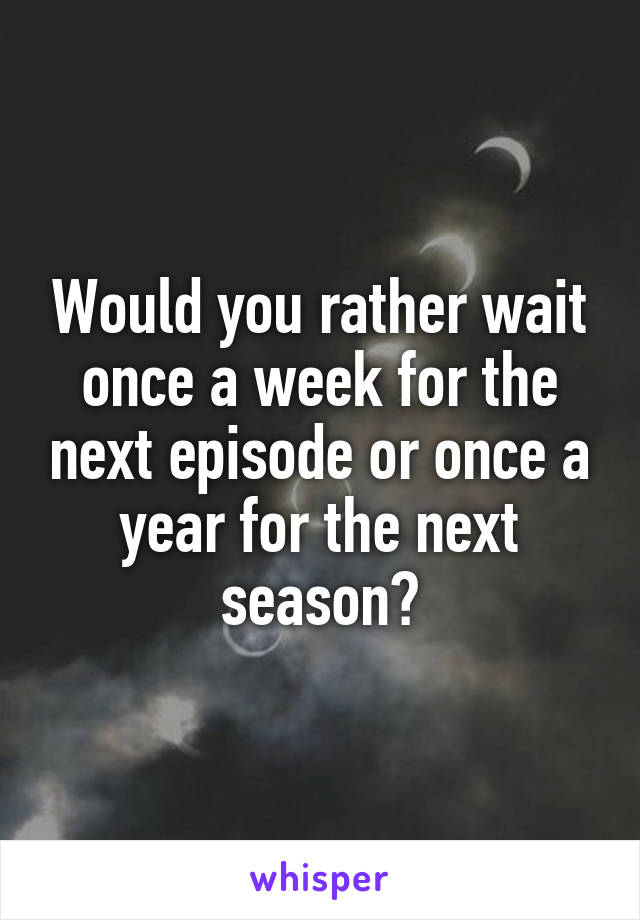 Would you rather wait once a week for the next episode or once a year for the next season?