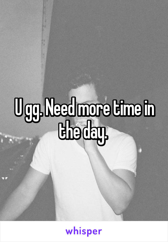 U gg. Need more time in the day.