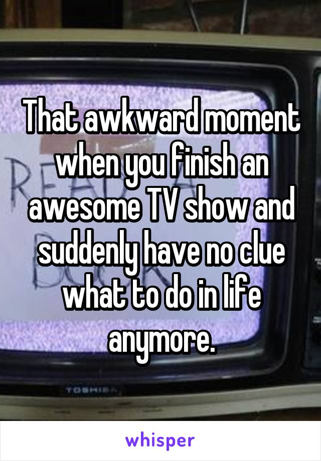 That awkward moment when you finish an awesome TV show and suddenly have no clue what to do in life anymore.