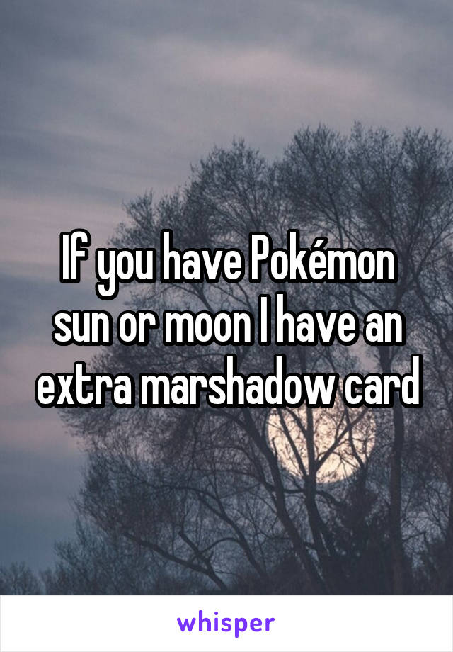 If you have Pokémon sun or moon I have an extra marshadow card