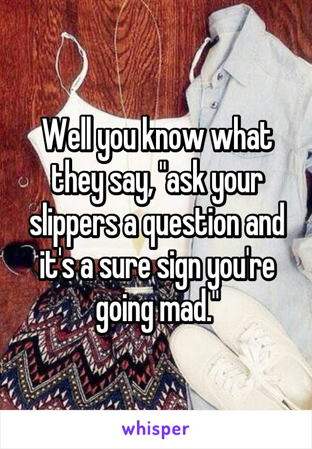 """Well you know what they say, """"ask your slippers a question and it's a sure sign you're going mad."""""""