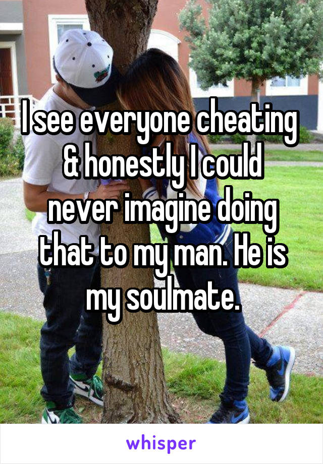 I see everyone cheating  & honestly I could never imagine doing that to my man. He is my soulmate.