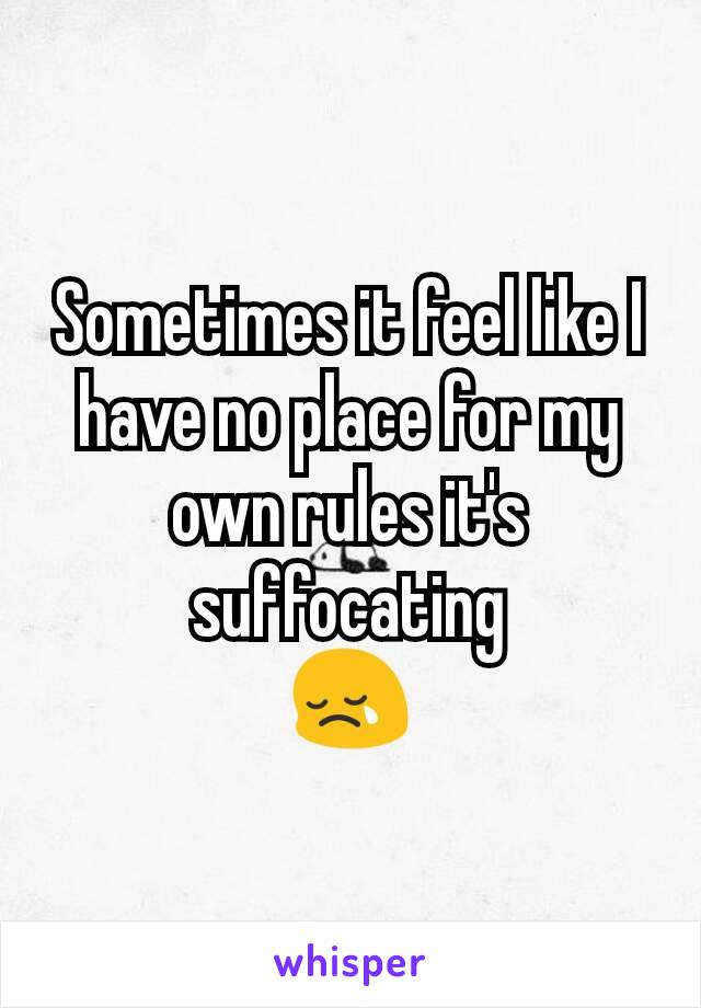 Sometimes it feel like I have no place for my own rules it's suffocating 😢