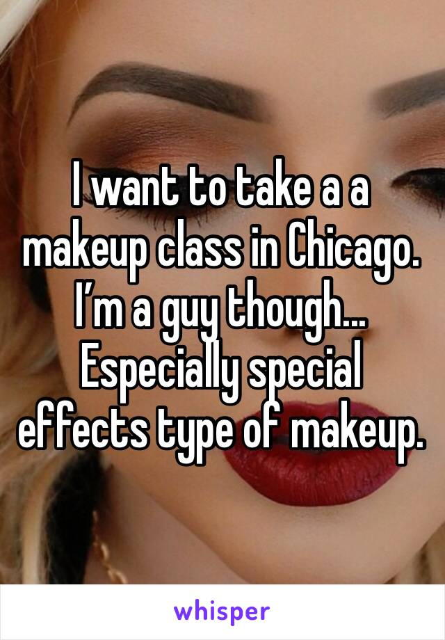 I want to take a a makeup class in Chicago.  I'm a guy though... Especially special effects type of makeup.
