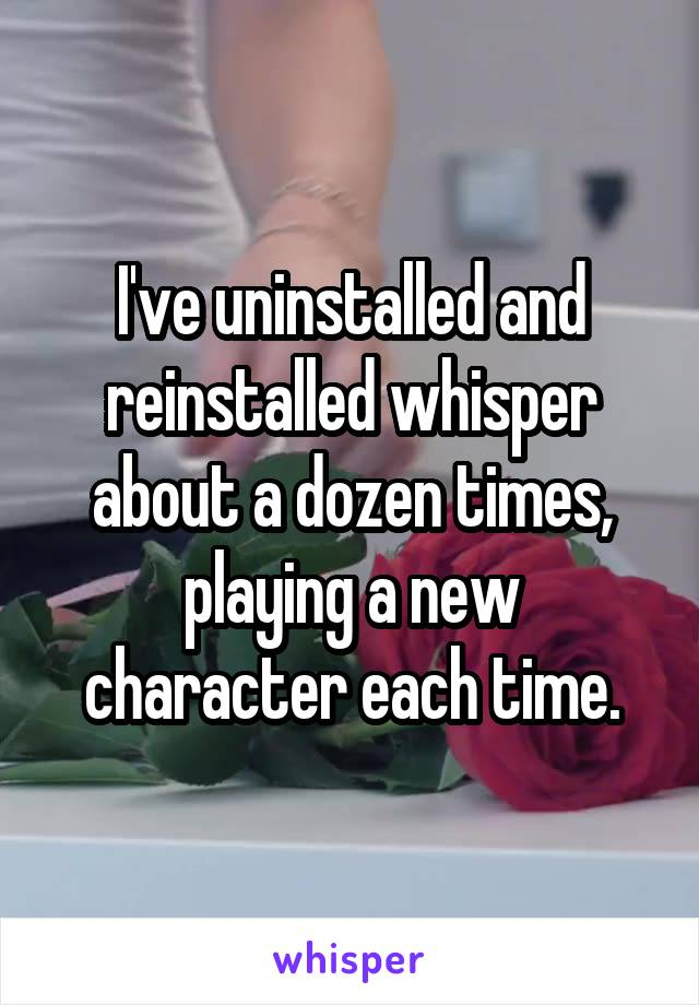 I've uninstalled and reinstalled whisper about a dozen times, playing a new character each time.