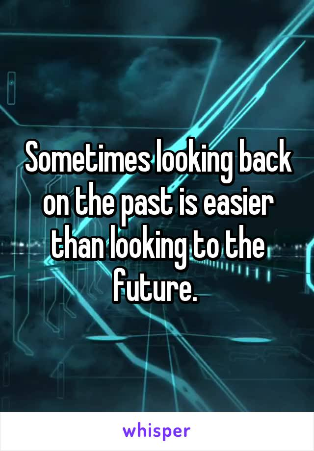 Sometimes looking back on the past is easier than looking to the future.